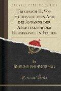 Friedrich II. Von Hohenstauffen And die Anfänge der Architektur der Renaissance in Italien (Classic Reprint) - Heinrich von Geymüller