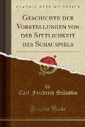 Geschichte der Vorstellungen von der Sittlichkeit des Schauspiels (Classic Reprint) - Carl Friedrich Stäudlin