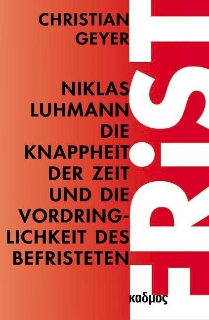 Niklas Luhmann. Die Knappheit der Zeit und die Vordringlichkeit des Befristeten - Christian Geyer