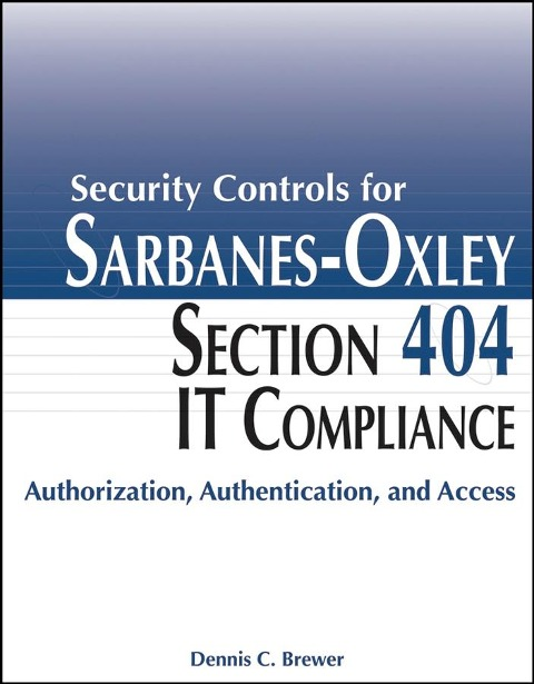 Security Controls for Sarbanes-Oxley Section 404 IT Compliance - Dennis C. Brewer