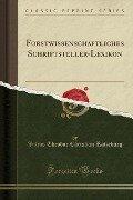 Forstwissenschaftliches Schriftsteller-Lexikon (Classic Reprint) - Julius Theodor Christian Ratzeburg