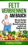 Fett verbrennen am Bauch - Wie ein flacher Bauch von der Wunschvorstellung endlich zur Realität wird - Mathias Müller