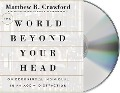 The World Beyond Your Head: On Becoming an Individual in an Age of Distraction - Matthew B. Crawford