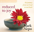 Reduced to Joy: The Journey from Our Head to Our Heart - Mark Nepo