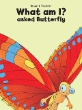 What Am I? Asked Butterfly - Stuart Trotter