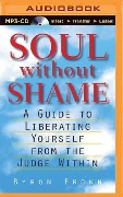 Soul Without Shame: Soul Without Shame: A Guide to Liberating Yourself from the Judge Within - Byron Brown