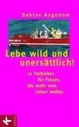 Lebe wild und unersättlich! - Sabine Asgodom