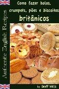 Como fazer bolos, crumpets, pães e biscoitos britânicos - Geoff Wells