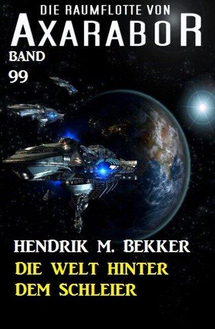Die Welt hinter dem Schleier Die Raumflotte von Axarabor - Band 99 - Hendrik M. Bekker