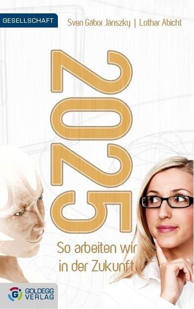 2025 - So arbeiten wir in der Zukunft - Sven Gábor Janszky, Lothar Abicht