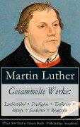 Gesammelte Werke: Lutherbibel + Predigten + Traktate + Briefe + Gedichte + Biografie (Über 100 Titel in einem Buch - Vollständige Ausgaben) - Martin Luther