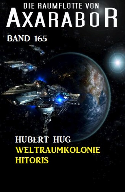 Die Raumflotte von Axarabor - Band 165: Weltraumkolonie Hitoris - Hubert Hug
