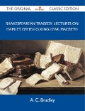 Shakespearean Tragedy: Lectures on Hamlet, Othello, King Lear, Macbeth - The Original Classic Edition - Bradley A