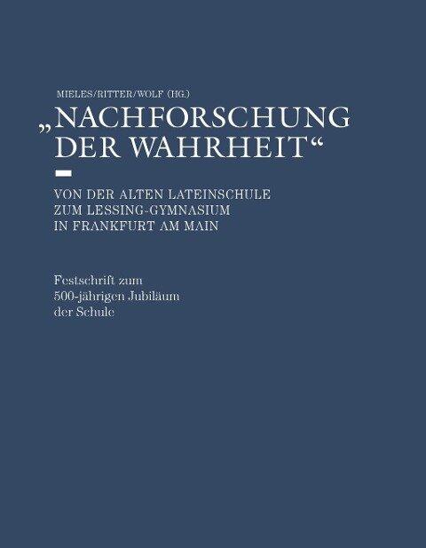 Nachforschung der Wahrheit - Von der alten Lateinschule zum Lessing-Gymnasium in Frankfurt am Main - Bernhard Mieles, Carolin Ritter, Christoph Wolf