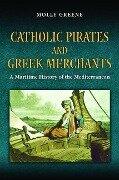 Catholic Pirates and Greek Merchants - Molly Greene