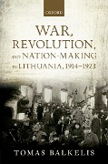War, Revolution, and Nation-Making in Lithuania, 1914-1923 - Tomas Balkelis