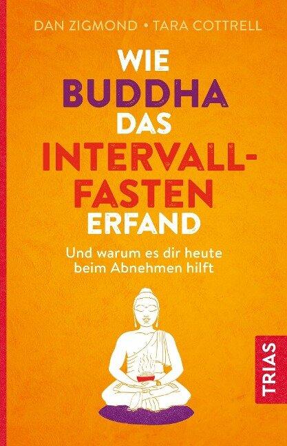 Wie Buddha das Intervallfasten erfand - Dan Zigmond, Tara Cottrell