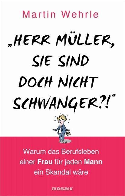 """""""Herr Müller, Sie sind doch nicht schwanger?!"""" - Martin Wehrle"""