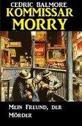 Kommissar Morry - Mein Freund, der Mörder - Cedric Balmore