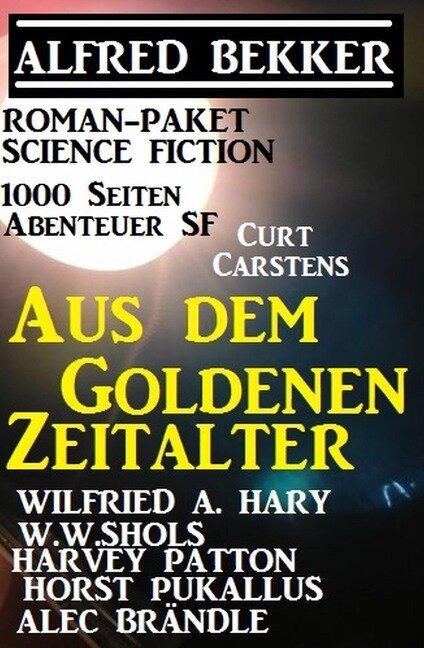Roman-Paket Science Fiction: Aus dem Goldenen Zeitalter, 1000 Seiten Abenteuer SF - Alfred Bekker, Wilfried A. Hary, Harvey Patton, Horst Pukallus, W. W. Shols