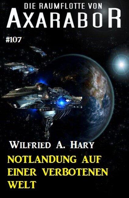Notlandung auf einer verbotenen Welt: Die Raumflotte von Axarabor - Band 107 - Wilfried A. Hary