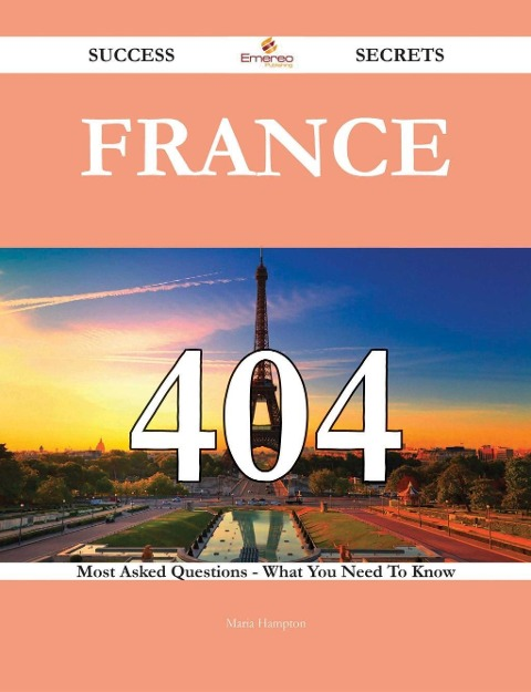 France 404 Success Secrets - 404 Most Asked Questions On France - What You Need To Know - Maria Hampton
