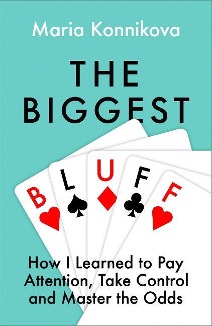 The Biggest Bluff: How I Learned to Pay Attention, Master Myself, and Win - Maria Konnikova