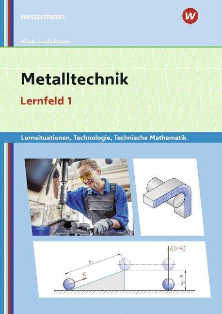 Metalltechnik Lernsituationen, Technologie, Technische Mathematik. Lernfeld 1: Lernsituationen - Erich Renner, Heinz Frisch, Erwin Lösch, Manfred Büchele
