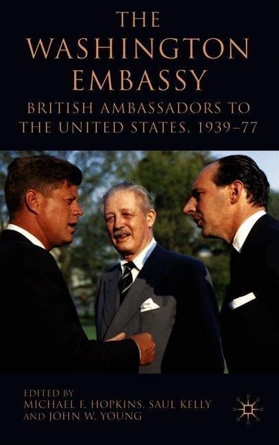The Washington Embassy: British Ambassadors to the United States, 1939-77 -