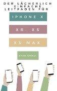 Der Lächerlich Einfache Leitfaden für iPhone X, XR, XS und XS Max - Brian Norman
