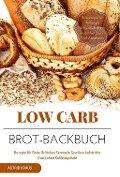 Low Carb Brot-Backbuch Rezepte für Brote Brötchen Semmeln Gewürze Aufstriche (fast) ohne Kohlenhydrate Brotrezepte für Anfänger kohlenhydratarm weizenfrei Backen Diät Abnehmen - Astrid Kraus