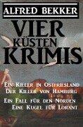 Vier Küsten-Krimis: Ein Killer in Ostfriesland / Der Killer von Hamburg / Ein Fall für den Norden / Eine Kugel für Lorant - Alfred Bekker