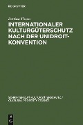 Internationaler Kulturgüterschutz nach der UNIDROIT-Konvention - Bettina Thorn