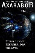 Die Raumflotte von Axarabor #42: Befreier der Sklaven - Stefan Hensch