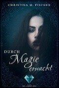 Durch Magie erwacht - Christina M. Fischer