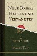 Neue Briefe Hegels und Verwandtes (Classic Reprint) - Georg Lasson