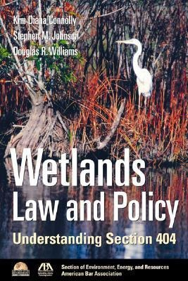 Wetlands Law and Policy: Understanding Section 404 - Douglas R. Williams, Kim Diana Connolly