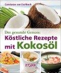 Der gesunde Genuss: Köstliche Rezepte mit Kokosöl - Constanze von Eschbach