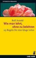 Wie man lehrt, ohne zu belehren - Rolf Arnold