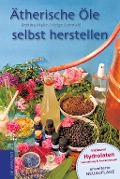 Ätherische Öle selbst herstellen - Bettina Malle, Helge Schmickl