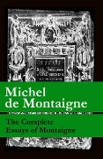 The Complete Essays of Montaigne (107 annotated essays in 1 eBook + The Life of Montaigne + The Letters of Montaigne) - Michel de Montaigne