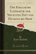 Die Englische Literatur der Neuesten Zeit von Dickens bis Shaw (Classic Reprint) - Leon Kellner