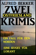 Zwei Ostfriesland Krimis: Ein Fall für den Norden/Eine Kugel für Lorant - Alfred Bekker