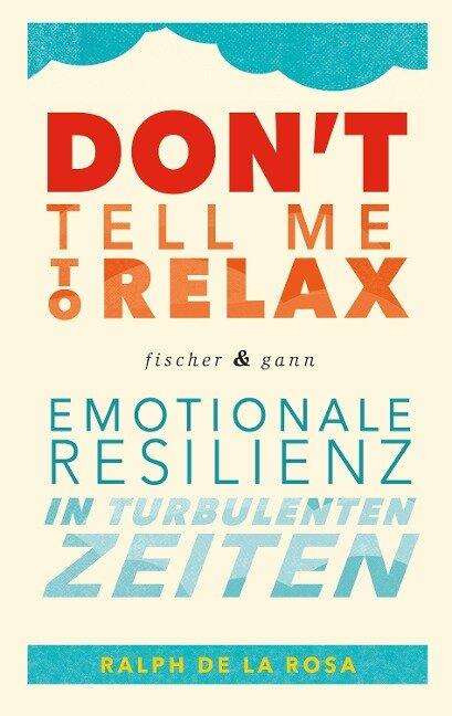 Don't tell me to relax - Emotionale Resilienz in turbulenten Zeiten - Ralph de la Rosa