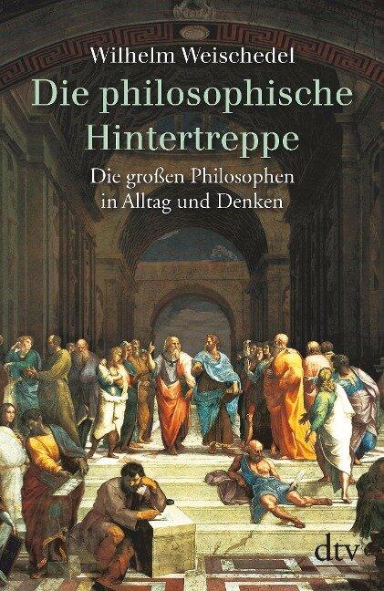 Die philosophische Hintertreppe. Vierunddreißig große Philosophen in Alltag und Denken - Wilhelm Weischedel
