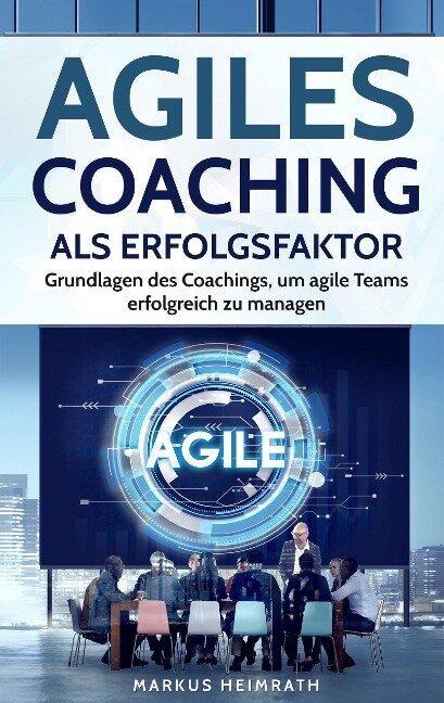 Agiles Coaching als Erfolgsfaktor: Grundlagen des Coachings, um Agile Teams erfolgreich zu managen - Markus Heimrath