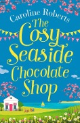 The Cosy Seaside Chocolate Shop: The perfect heartwarming summer escape from the Kindle bestselling author - Caroline Roberts