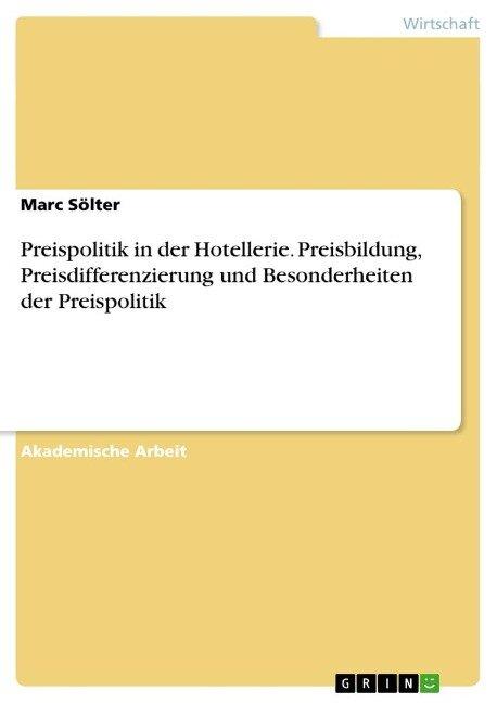 Preispolitik in der Hotellerie. Preisbildung, Preisdifferenzierung und Besonderheiten der Preispolitik - Marc Sölter