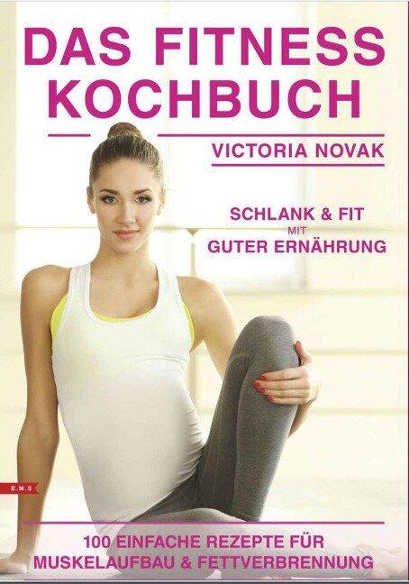 Das Fitness Kochbuch 100 einfache Rezepte für Muskelaufbau und Fettverbrennung schlank und fit mit guter Ernährung - Victoria Novak