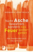 Nicht Asche bewahren, sondern das Feuer weitergeben - Hermann-Josef Frisch